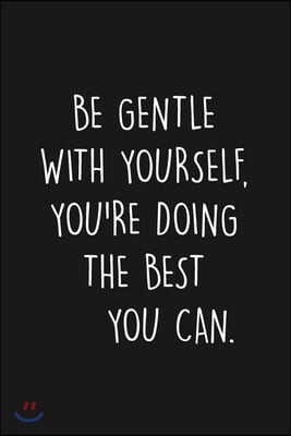 Be Gentle With Yourself, You're Doing The Best You Can: Blank lined Journal To Write In, Anxiety Journal, gifts for anxious people (Anxiety Gifts)