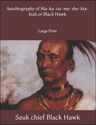 Autobiography of Ma-ka-tai-me-she-kia-kiak, or Black Hawk: Large Print