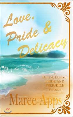 Love, Pride & Delicacy: a Darcy and Elizabeth PRIDE AND PREJUDICE variation