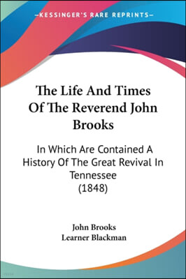 The Life And Times Of The Reverend John Brooks: In Which Are Contained A History Of The Great Revival In Tennessee (1848)