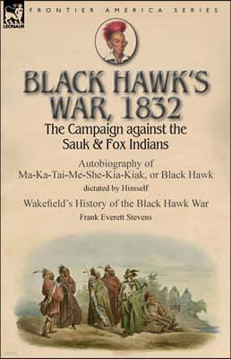 Black Hawk's War, 1832: The Campaign against the Sauk & Fox Indians-Autobiography of Ma-Ka-Tai-Me-She-Kia-Kiak, or Black Hawk dictated by Hims