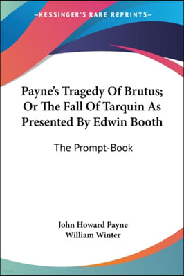 Payne's Tragedy Of Brutus; Or The Fall Of Tarquin As Presented By Edwin Booth: The Prompt-Book