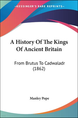 A History Of The Kings Of Ancient Britain: From Brutus To Cadwaladr (1862)