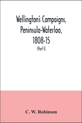 Wellington's campaigns, Peninsula-Waterloo, 1808-15; also Moore's campaign of Corunna, for military students (Part I)