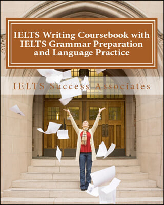 IELTS Writing Coursebook with IELTS Grammar Preparation & Language Practice: IELTS Essay Writing Guide for Task 1 of the Academic Module and Task 2 of
