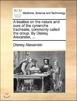 A Treatise on the Nature and Cure of the Cynanche Trachealis, Commonly Called the Croup. by Disney Alexander, ...