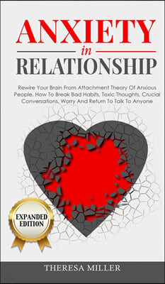 ANXIETY in RELATIONSHIP expanded edition: Rewire Your Brain From Attachment Theory Of Anxious People. How To Break Bad Habits, Toxic Thoughts, Crucial