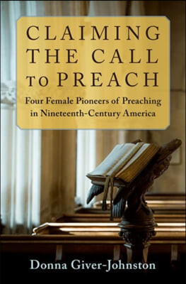 Claiming the Call to Preach: Four Female Pioneers of Preaching in Nineteenth-Century America
