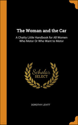 The Woman and the Car: A Chatty Little Handbook for All Women Who Motor or Who Want to Motor
