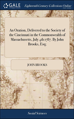 An Oration, Delivered to the Society of the Cincinnati in the Commonwealth of Massachusetts, July 4th 1787. By John Brooks, Esq;