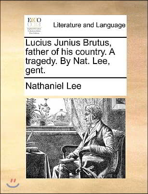 Lucius Junius Brutus, father of his country. A tragedy. By Nat. Lee, gent.