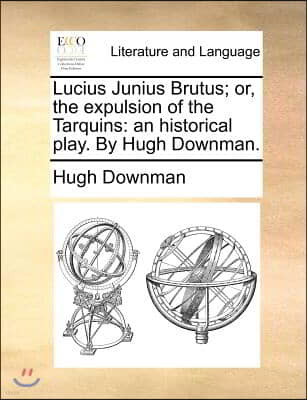 Lucius Junius Brutus; Or, the Expulsion of the Tarquins: An Historical Play. by Hugh Downman.