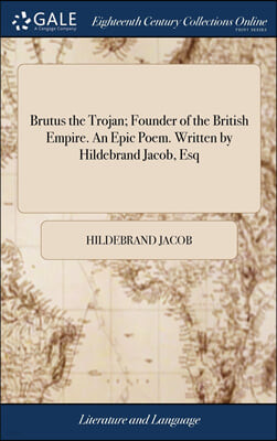 Brutus the Trojan; Founder of the British Empire. An Epic Poem. Written by Hildebrand Jacob, Esq