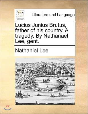 Lucius Junius Brutus, Father of His Country. a Tragedy. by Nathanael Lee, Gent.