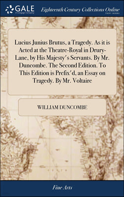 Lucius Junius Brutus, a Tragedy. As it is Acted at the Theatre-Royal in Drury-Lane, by His Majesty's Servants. By Mr. Duncombe. The Second Edition. To This Edition is Prefix'd, an Essay on Tragedy. By