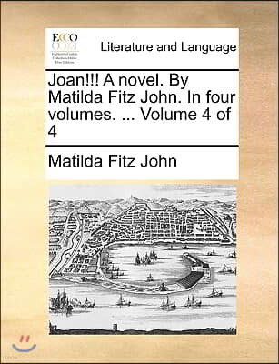Joan!!! a Novel. by Matilda Fitz John. in Four Volumes. ... Volume 4 of 4
