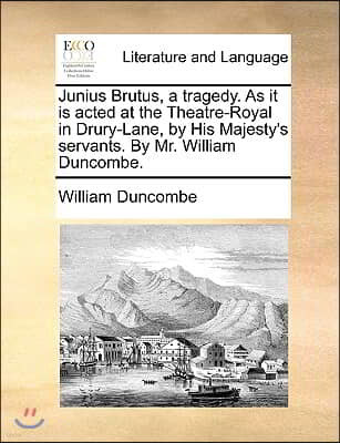 Junius Brutus, a Tragedy. as It Is Acted at the Theatre-Royal in Drury-Lane, by His Majesty's Servants. by Mr. William Duncombe.