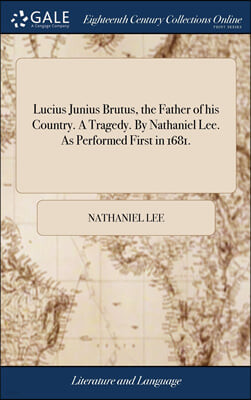 Lucius Junius Brutus, the Father of his Country. A Tragedy. By Nathaniel Lee. As Performed First in 1681.