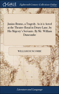 Junius Brutus, a Tragedy. As it is Acted at the Theatre-Royal in Drury-Lane, by His Majesty's Servants. By Mr. William Duncombe