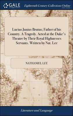 Lucius Junius Brutus; Father of his Country. A Tragedy. Acted at the Duke's Theatre by Their Royal Highnesses Servants. Written by Nat. Lee