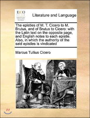 The Epistles of M. T. Cicero to M. Brutus, and of Brutus to Cicero: With the Latin Text on the Opposite Page, and English Notes to Each Epistle. Also,