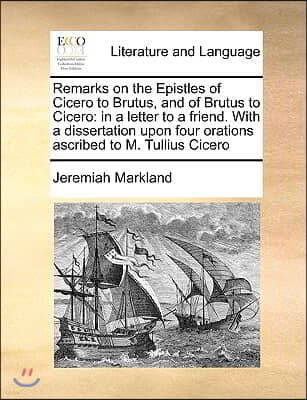 Remarks on the Epistles of Cicero to Brutus, and of Brutus to Cicero: in a letter to a friend. With a dissertation upon four orations ascribed to M. T