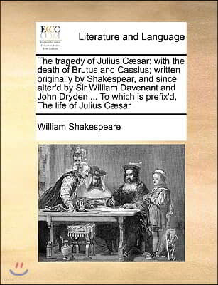 The tragedy of Julius Cæsar: with the death of Brutus and Cassius; written originally by Shakespear, and since alter'd by Sir William Davenant and