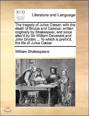 The tragedy of Julius Cæsar; with the death of Brutus and Cassius: written originally by Shakespear, and since alter'd by Sir William Davenant and Jo