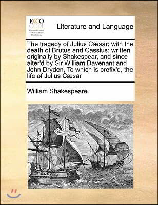 The Tragedy of Julius C]sar: With the Death of Brutus and Cassius: Written Originally by Shakespear, and Since Alter'd by Sir William Davenant and