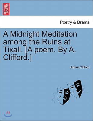 A Midnight Meditation Among the Ruins at Tixall. [A Poem. by A. Clifford.]