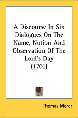 A Discourse In Six Dialogues On The Name, Notion And Observation Of The Lord's Day (1701)